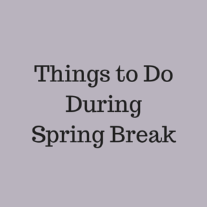 Things to do for spring break